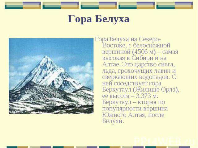 Гора белуха на Северо-Востоке, с белоснежной вершиной (4506 м) – самая высокая в Сибири и на Алтае. Это царство снега, льда, грохочущих лавин и сверкающих водопадов. С ней соседствует гора Беркутаул (Жилище Орла), ее высота – 3.373 м. Беркутаул – вт…