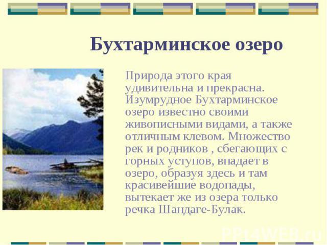 Природа этого края удивительна и прекрасна. Изумрудное Бухтарминское озеро известно своими живописными видами, а также отличным клевом. Множество рек и родников , сбегающих с горных уступов, впадает в озеро, образуя здесь и там красивейшие водопады,…