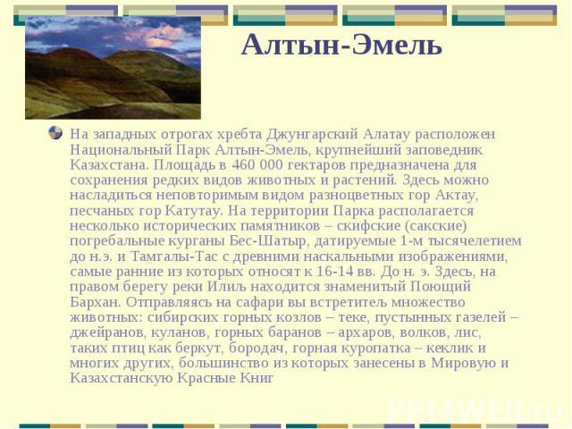 На западных отрогах хребта Джунгарский Алатау расположен Национальный Парк Алтын-Эмель, крупнейший заповедник Казахстана. Площадь в 460 000 гектаров предназначена для сохранения редких видов животных и растений. Здесь можно насладиться неповторимым …
