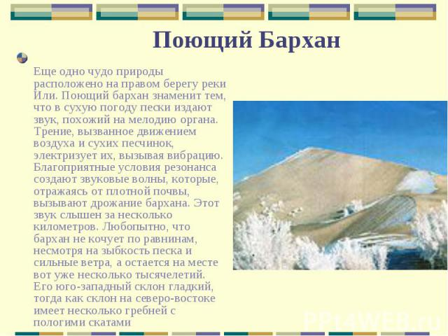 Еще одно чудо природы расположено на правом берегу реки Или. Поющий бархан знаменит тем, что в сухую погоду пески издают звук, похожий на мелодию органа. Трение, вызванное движением воздуха и сухих песчинок, электризует их, вызывая вибрацию. Благопр…