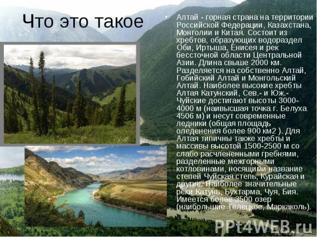 Алтай - горная страна на территории Российской Федерации, Казахстана, Монголии и Китая. Состоит из хребтов, образующих водораздел Оби, Иртыша, Енисея и рек бессточной области Центральной Азии. Длина свыше 2000 км. Разделяется на собственно Алтай, Го…