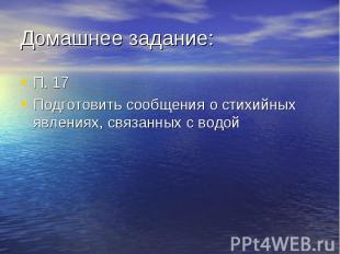 П. 17 П. 17 Подготовить сообщения о стихийных явлениях, связанных с водой
