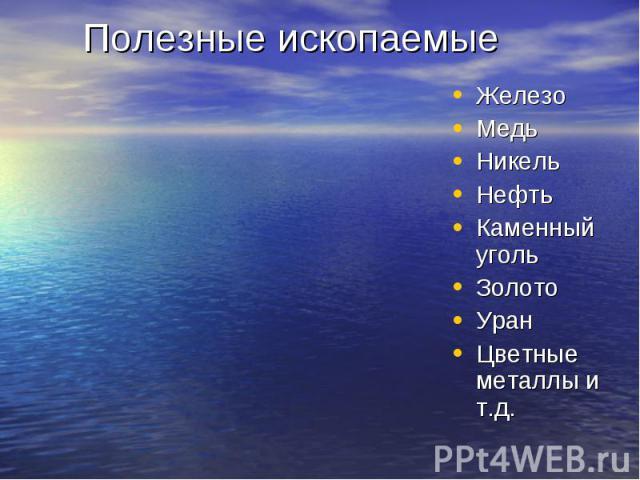Железо Железо Медь Никель Нефть Каменный уголь Золото Уран Цветные металлы и т.д.