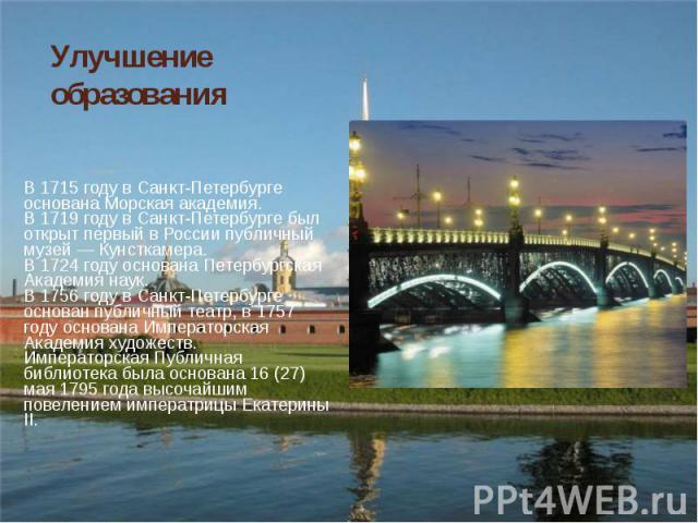 В1715 годув Санкт-Петербурге основанаМорская академия. В1715 годув Санкт-Петербурге основанаМорская академия. В1719 годув Санкт-Петербурге был открыт первый в России публичный музей —Кунсткамера.…