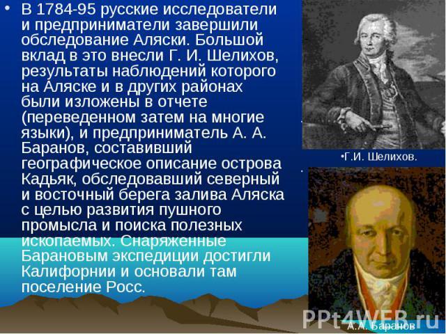 В 1784-95 русские исследователи и предприниматели завершили обследование Аляски. Большой вклад в это внесли Г. И. Шелихов, результаты наблюдений которого на Аляске и в других районах были изложены в отчете (переведенном затем на многие языки), и пре…