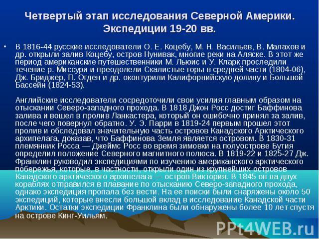 В 1816-44 русские исследователи О. Е. Коцебу, М. Н. Васильев, В. Малахов и др. открыли залив Коцебу, остров Нунивак, многие реки на Аляске. В этот же период американские путешественники М. Льюис и У. Кларк проследили течение р. Миссури и преодолели …