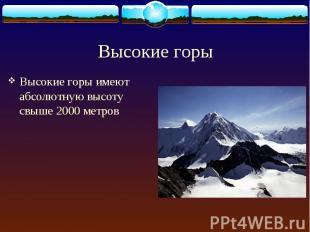 Высокие горы имеют абсолютную высоту свыше 2000 метров Высокие горы имеют абсолю