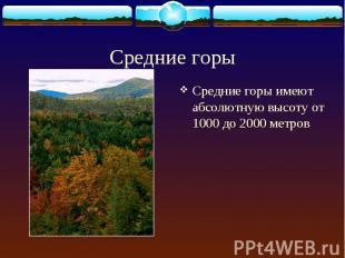 Средние горы имеют абсолютную высоту от 1000 до 2000 метров Средние горы имеют а