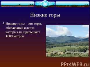 Низкие горы – это горы, абсолютная высота которых не превышает 1000 метров Низки
