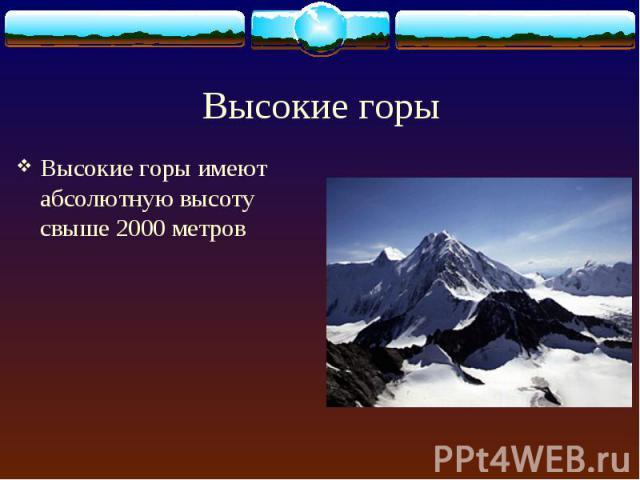 Высокие горы имеют абсолютную высоту свыше 2000 метров Высокие горы имеют абсолютную высоту свыше 2000 метров