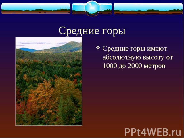 Средние горы имеют абсолютную высоту от 1000 до 2000 метров Средние горы имеют абсолютную высоту от 1000 до 2000 метров