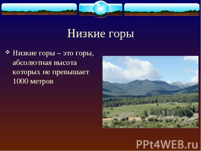 Низкие горы – это горы, абсолютная высота которых не превышает 1000 метров Низкие горы – это горы, абсолютная высота которых не превышает 1000 метров