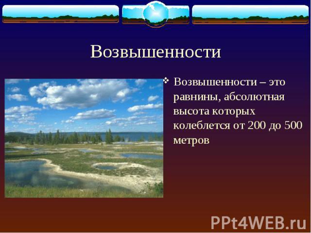 Возвышенности – это равнины, абсолютная высота которых колеблется от 200 до 500 метров Возвышенности – это равнины, абсолютная высота которых колеблется от 200 до 500 метров