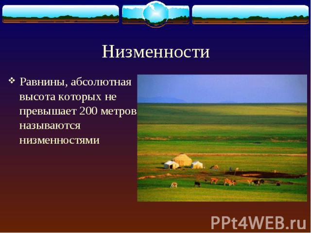 Равнины, абсолютная высота которых не превышает 200 метров, называются низменностями Равнины, абсолютная высота которых не превышает 200 метров, называются низменностями