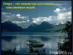 Озера – это замкнутые котловины, заполненные водой. Озера – это замкнутые котлов