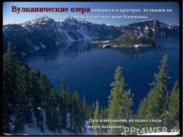 При извержении вулкана такое озеро выкипает. При извержении вулкана такое озеро выкипает.