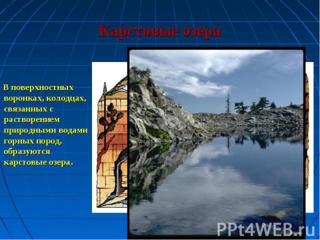 В поверхностных воронках, колодцах, связанных с растворением природными водами горных пород, образуются карстовые озера. В поверхностных воронках, колодцах, связанных с растворением природными водами горных пород, образуются карстовые озера.