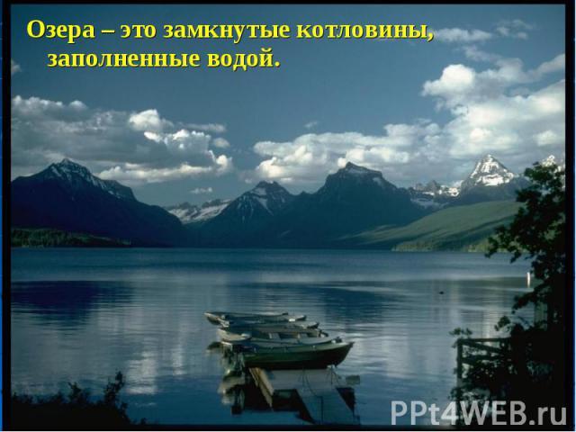 Озера – это замкнутые котловины, заполненные водой. Озера – это замкнутые котловины, заполненные водой.