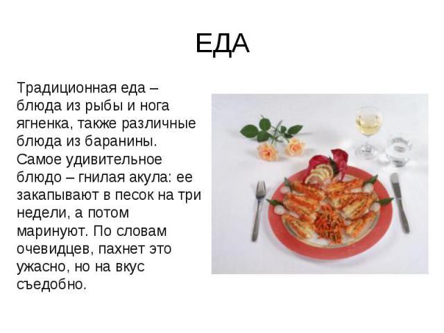 ЕДА Традиционная еда – блюда из рыбы и нога ягненка, также различные блюда из баранины. Самое удивительное блюдо – гнилая акула: ее закапывают в песок на три недели, а потом маринуют. По словам очевидцев, пахнет это ужасно, но на вкус съедобно.