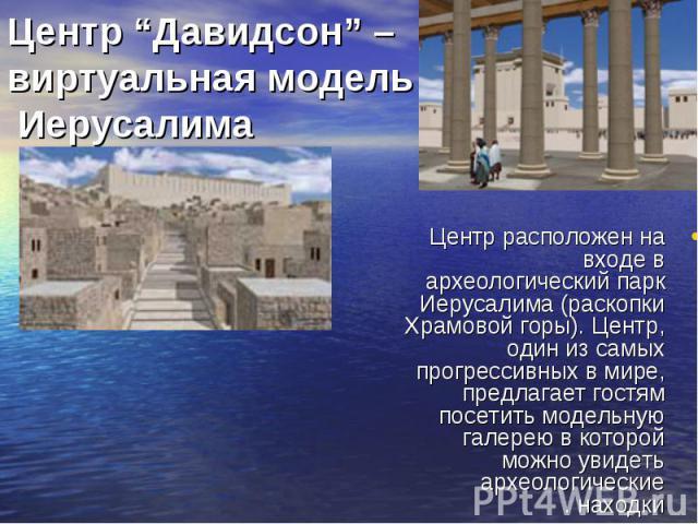 Центр расположен на входе в археологический парк Иерусалима (раскопки Храмовой горы). Центр, один из самых прогрессивных в мире, предлагает гостям посетить модельную галерею в которой можно увидеть археологические находки. Центр расположен на входе …