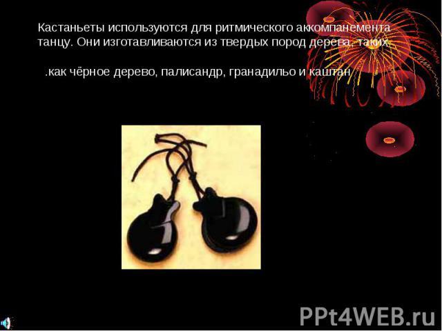 Кастаньеты используются для ритмического аккомпанемента танцу. Они изготавливаются из твердых пород дерева, таких как чёрное дерево, палисандр, гранадильо и каштан.