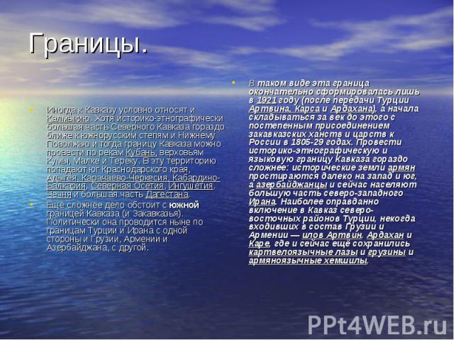 Иногда к Кавказу условно относят и Калмыкию. Хотя историко-этнографически большая часть Северного Кавказа гораздо ближе к южнорусским степям и Нижнему Поволжью и тогда границу Кавказа можно провести по рекам Кубань, верховьям Кумы, Малке и Тереку. В…