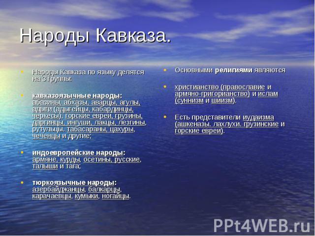 Народы Кавказа по языку делятся на 3 группы: Народы Кавказа по языку делятся на 3 группы: кавказоязычные народы: абазины, абхазы, аварцы, агулы, адыги (адыгейцы, кабардинцы, черкесы), горские евреи, грузины, даргинцы, ингуши, лакцы, лезгины, рутульц…