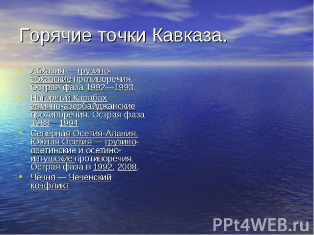 Абхазия — грузино-абхазские противоречия. Острая фаза 1992—1993. Абхазия — грузино-абхазские противоречия. Острая фаза 1992—1993. Нагорный Карабах — армяно-азербайджанские противоречия. Острая фаза 1988—1994 Северная Осетия-Алания, Южная Осетия — гр…