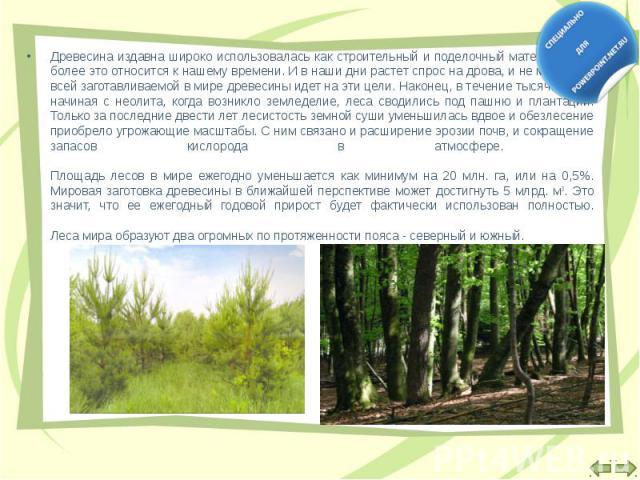 Древесина издавна широко использовалась как строительный и поделочный материал; тем более это относится к нашему времени. И в наши дни растет спрос на дрова, и не менее 1/2 всей заготавливаемой в мире древесины идет на эти цели. Наконец, в течение т…