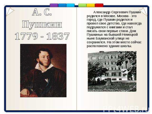 Александр Сергеевич Пушкин родился в Москве. Москва - это город, где Пушкин родился и провел свое детство, где навсегда подружился с книгами и стал писать свои первые стихи. Дом Пушкиных на бывшей Немецкой ныне Бауманской улице не сохранился. На это…