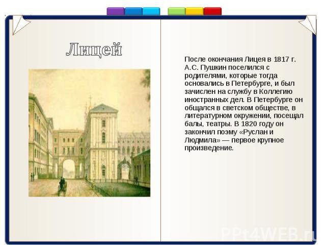 После окончания Лицея в 1817 г. А.С. Пушкин поселился с родителями, которые тогда основались в Петербурге, и был зачислен на службу в Коллегию иностранных дел. В Петербурге он общался в светском обществе, в литературном окружении, посещал балы, теат…