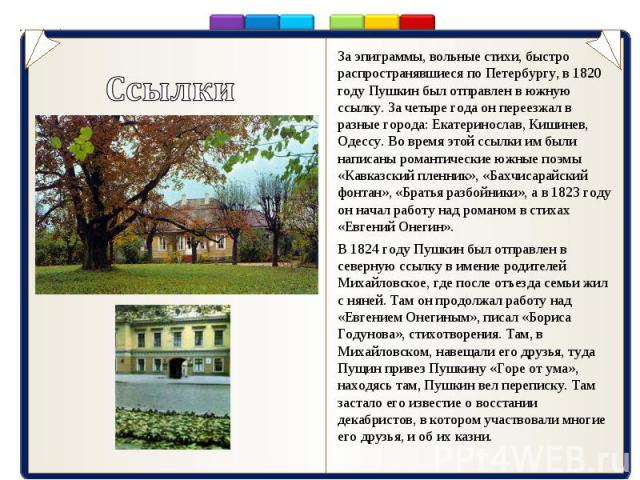 За эпиграммы, вольные стихи, быстро распространявшиеся по Петербургу, в 1820 году Пушкин был отправлен в южную ссылку. За четыре года он переезжал в разные города: Екатеринослав, Кишинев, Одессу. Во время этой ссылки им были написаны романтические ю…