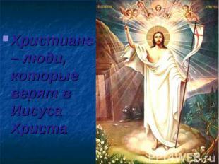 Христиане – люди, которые верят в Иисуса Христа Христиане – люди, которые верят