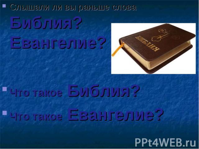 Слышали ли вы раньше слова Библия? Евангелие? Слышали ли вы раньше слова Библия? Евангелие? Что такое Библия? Что такое Евангелие?