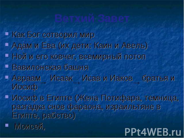 Ветхий Завет Как Бог сотворил мир Адам и Ева (их дети: Каин и Авель) Ной и его ковчег, всемирный потоп Вавилонская башня Авраам Исаак Исав и Иаков братья и Иосиф Иосиф в Египте (Жена Потифара, темница, разгадка снов фараона, израильтяне в Египте, ра…