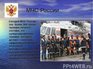 Сегодня МЧС России – это более 300 тысяч человек личного состава, это суперсовре