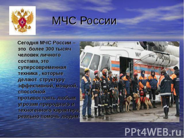 Сегодня МЧС России – это более 300 тысяч человек личного состава, это суперсовременная техника , которые делают структуру эффективной, мощной, способной противостоять любым угрозам природного и техногенного характера, реально помочь людям. Сегодня М…