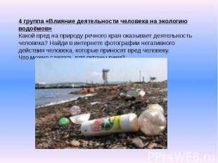 4 группа «Влияние деятельности человека на экологию водоёмов» Какой вред на прир