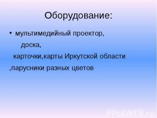 Оборудование: мультимедийный проектор, доска, карточки,карты Иркутской области ,