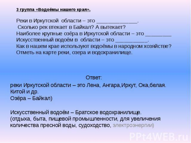 3 группа «Водоёмы нашего края». Реки в Иркутской области – это ______________. Сколько рек втекает в Байкал? А вытекает? Наиболее крупные озёра в Иркутской области – это _________ Искусственный водоём в области – это ___________. Как в нашем крае ис…
