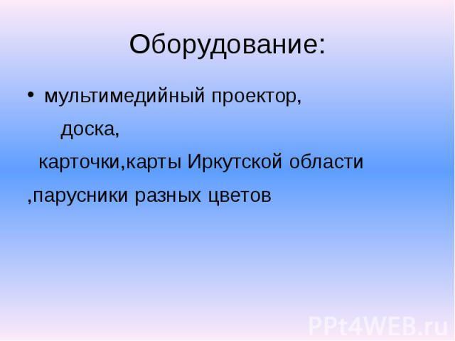 Оборудование: мультимедийный проектор, доска, карточки,карты Иркутской области ,парусники разных цветов