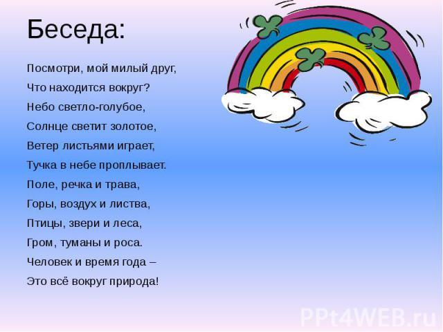 Беседа: Посмотри, мой милый друг, Что находится вокруг? Небо светло-голубое, Солнце светит золотое, Ветер листьями играет, Тучка в небе проплывает. Поле, речка и трава, Горы, воздух и листва, Птицы, звери и леса, Гром, туманы и роса. Человек и время…