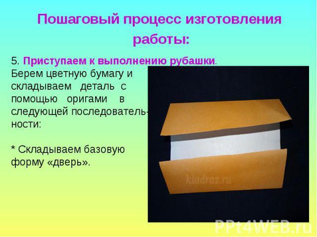 5. Приступаем к выполнению рубашки. Берем цветную бумагу и складываем деталь с помощью оригами в следующей последователь- ности: * Складываем базовую форму «дверь».