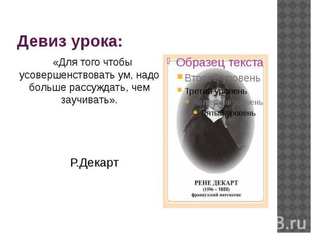Девиз урока: «Для того чтобы усовершенствовать ум, надо больше рассуждать, чем заучивать». Р.Декарт