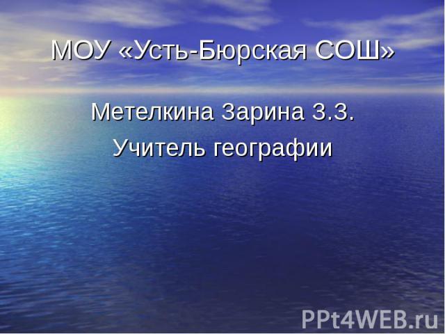 МОУ «Усть-Бюрская СОШ» Метелкина Зарина З.З. Учитель географии