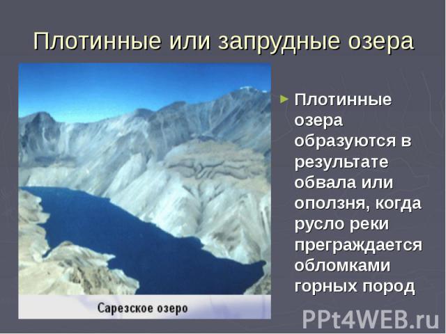 Плотинные или запрудные озера Плотинные озера образуются в результате обвала или оползня, когда русло реки преграждается обломками горных пород