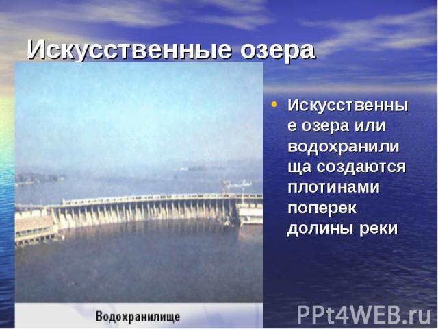 Искусственные озера Искусственные озера или водохранилища создаются плотинами поперек долины реки