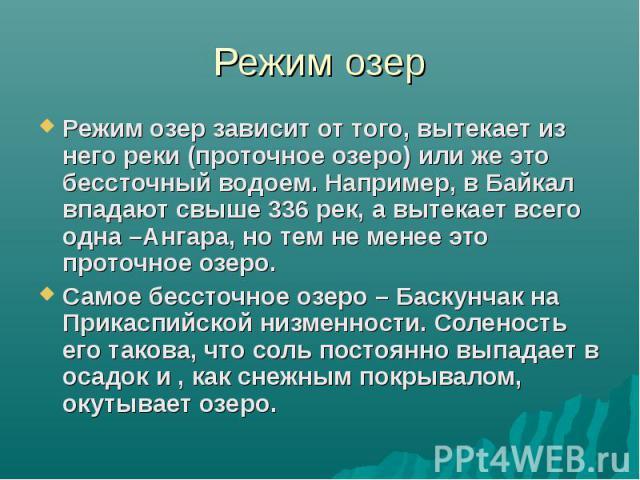 Режим озер Режим озер зависит от того, вытекает из него реки (проточное озеро) или же это бессточный водоем. Например, в Байкал впадают свыше 336 рек, а вытекает всего одна –Ангара, но тем не менее это проточное озеро. Самое бессточное озеро – Баску…