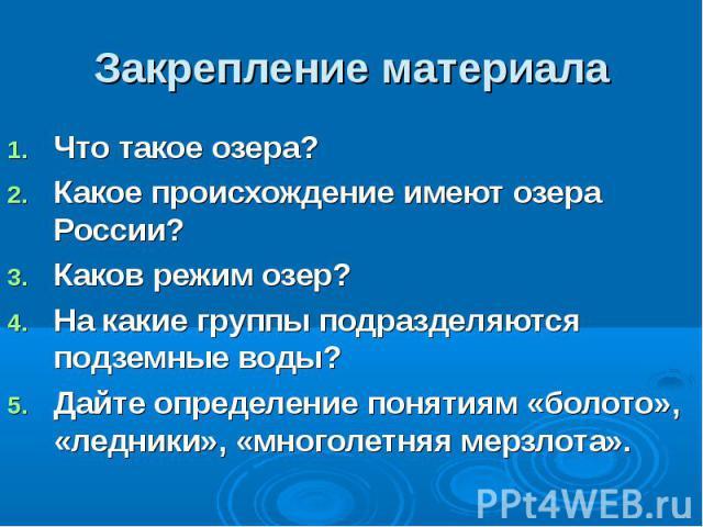 Закрепление материала Что такое озера? Какое происхождение имеют озера России? Каков режим озер? На какие группы подразделяются подземные воды? Дайте определение понятиям «болото», «ледники», «многолетняя мерзлота».