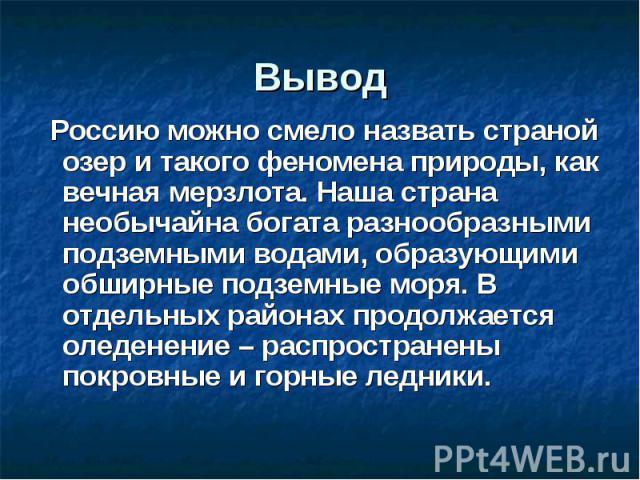 Вывод Россию можно смело назвать страной озер и такого феномена природы, как вечная мерзлота. Наша страна необычайна богата разнообразными подземными водами, образующими обширные подземные моря. В отдельных районах продолжается оледенение – распрост…